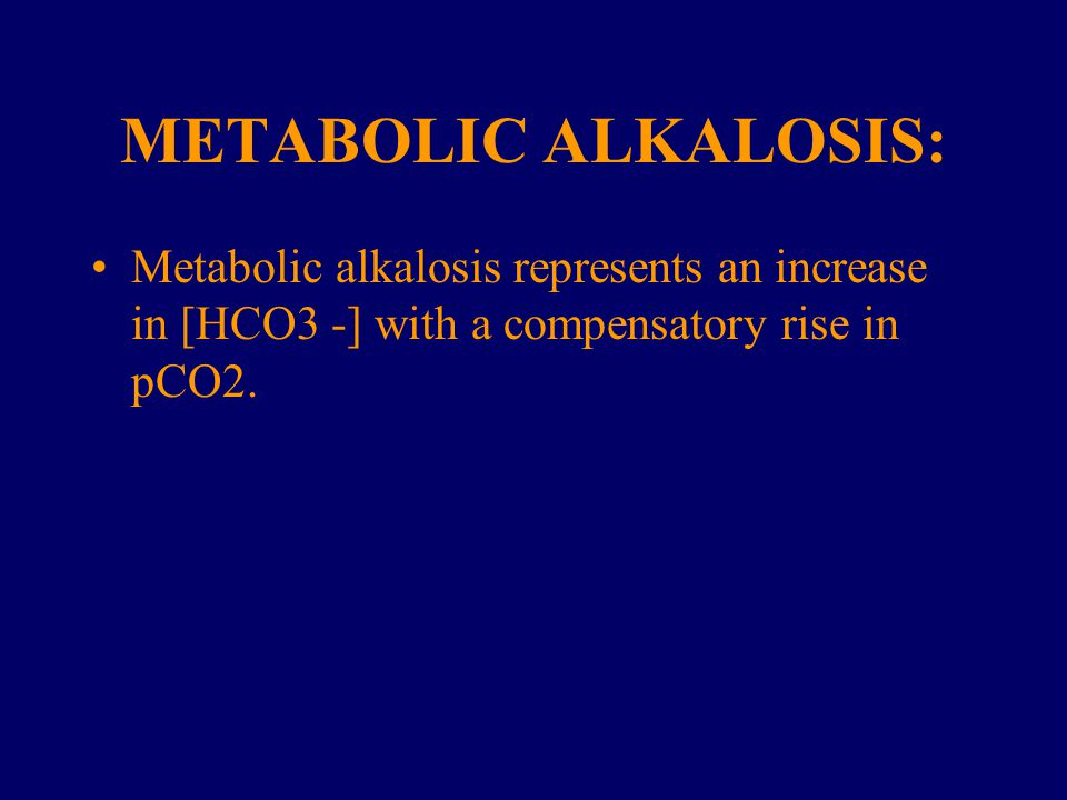 METABOLIC ALKALOSIS: Metabolic alkalosis represents an increase in [HCO3 -] with a compensatory rise in pCO2.